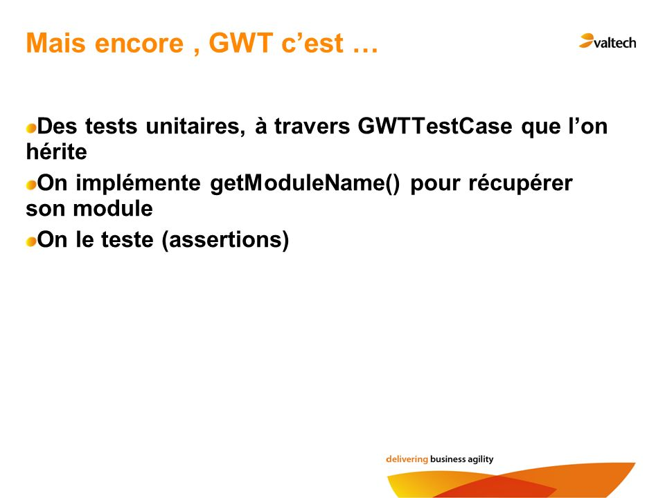 Mais encore, GWT cest … Des tests unitaires, à travers GWTTestCase que lon hérite On implémente getModuleName() pour récupérer son module On le teste (assertions)