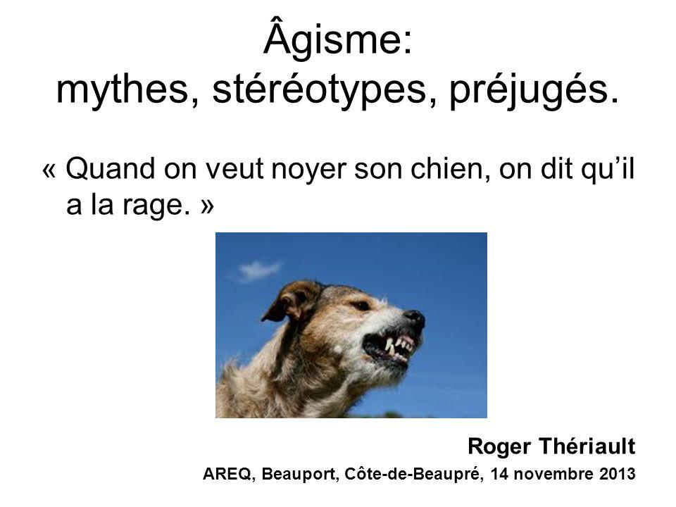 Âgisme: mythes, stéréotypes, préjugés. « Quand on veut noyer son chien, on dit quil a la rage. » Roger Thériault AREQ, Beauport, Côte-de-Beaupré, 14 n
