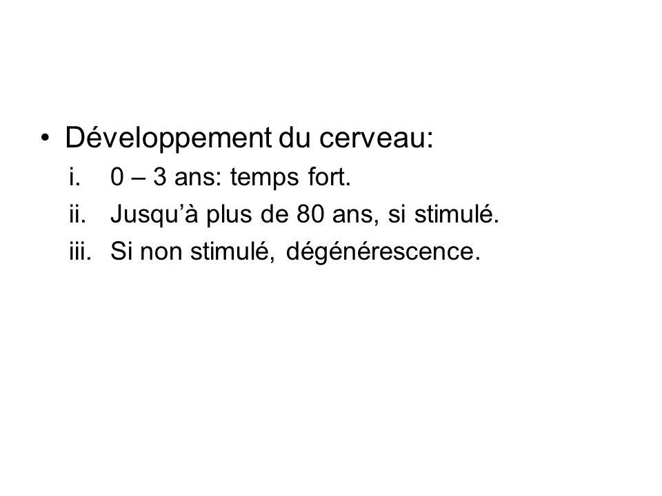 Développement du cerveau: i.0 – 3 ans: temps fort. ii.Jusquà plus de 80 ans, si stimulé. iii.Si non stimulé, dégénérescence.