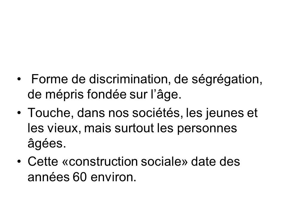 Forme de discrimination, de ségrégation, de mépris fondée sur lâge. Touche, dans nos sociétés, les jeunes et les vieux, mais surtout les personnes âgé