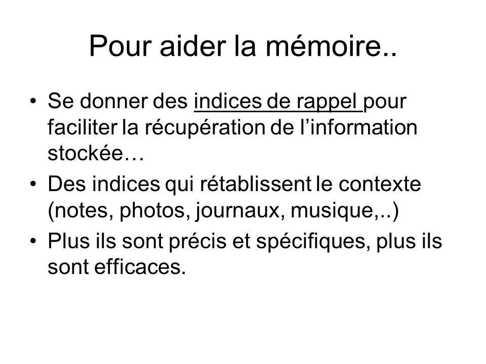 Pour aider la mémoire.. Se donner des indices de rappel pour faciliter la récupération de linformation stockée… Des indices qui rétablissent le contex