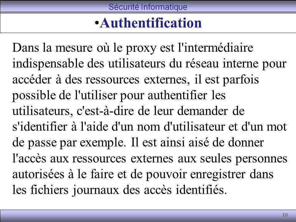 10 Authentification Dans la mesure où le proxy est l intermédiaire indispensable des utilisateurs du réseau interne pour accéder à des ressources externes, il est parfois possible de l utiliser pour authentifier les utilisateurs, c est-à-dire de leur demander de s identifier à l aide d un nom d utilisateur et d un mot de passe par exemple.