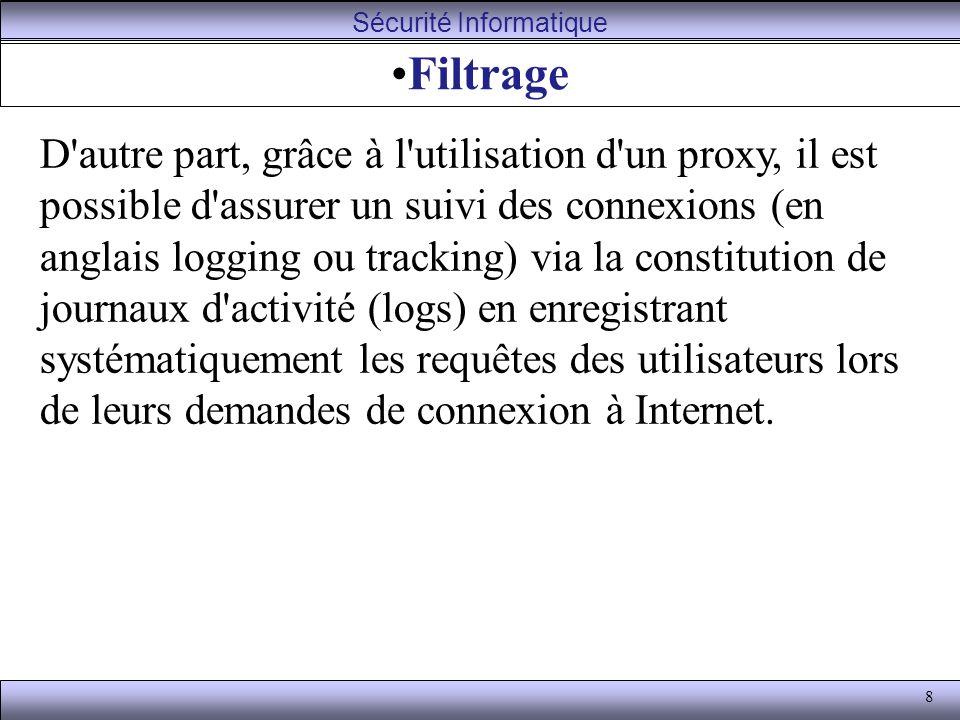 8 Filtrage D autre part, grâce à l utilisation d un proxy, il est possible d assurer un suivi des connexions (en anglais logging ou tracking) via la constitution de journaux d activité (logs) en enregistrant systématiquement les requêtes des utilisateurs lors de leurs demandes de connexion à Internet.