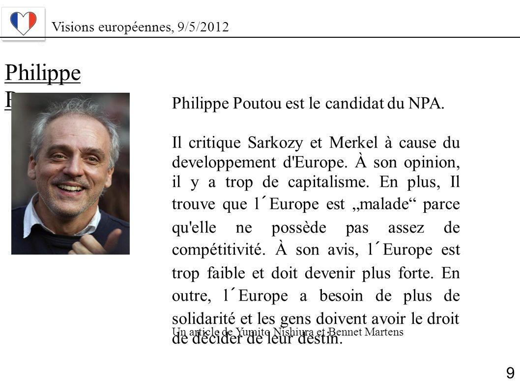 Philippe Poutou Philippe Poutou est le candidat du NPA. Il critique Sarkozy et Merkel à cause du developpement d'Europe. À son opinion, il y a trop de