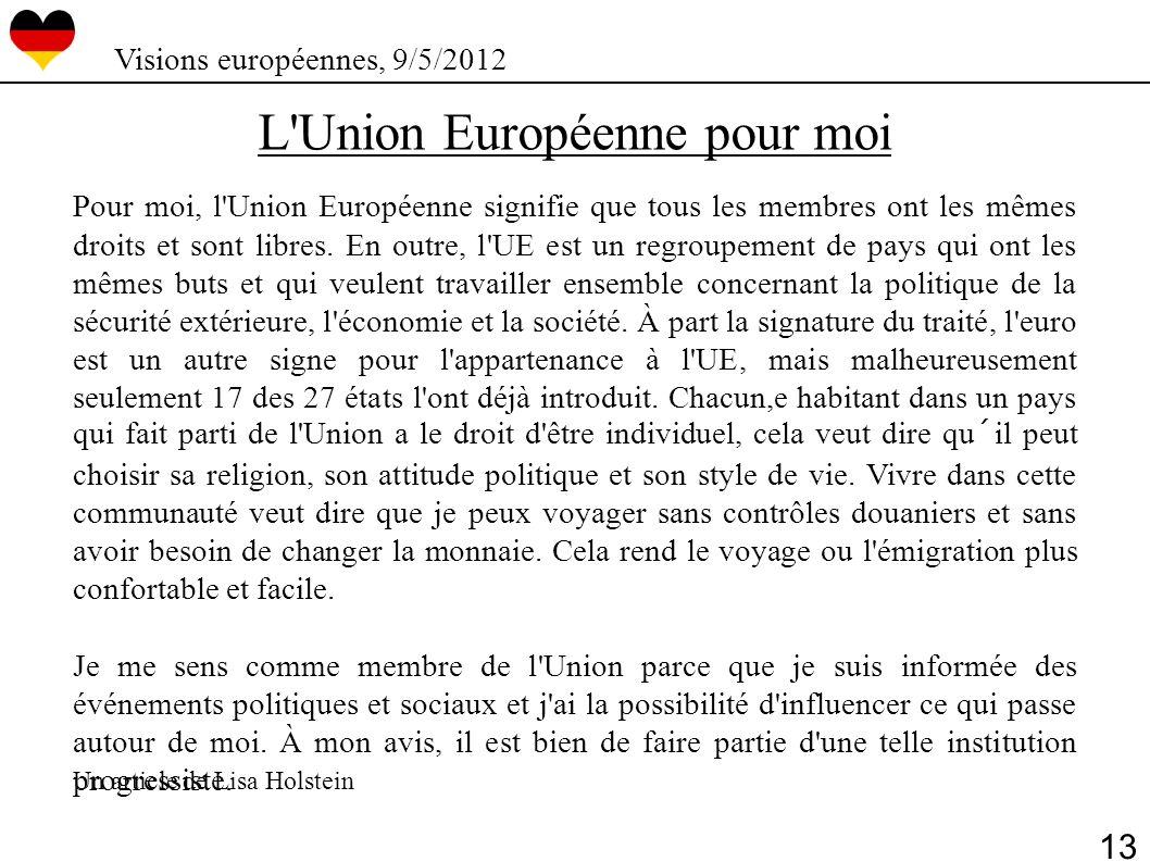 L'Union Européenne pour moi Pour moi, l'Union Européenne signifie que tous les membres ont les mêmes droits et sont libres. En outre, l'UE est un regr