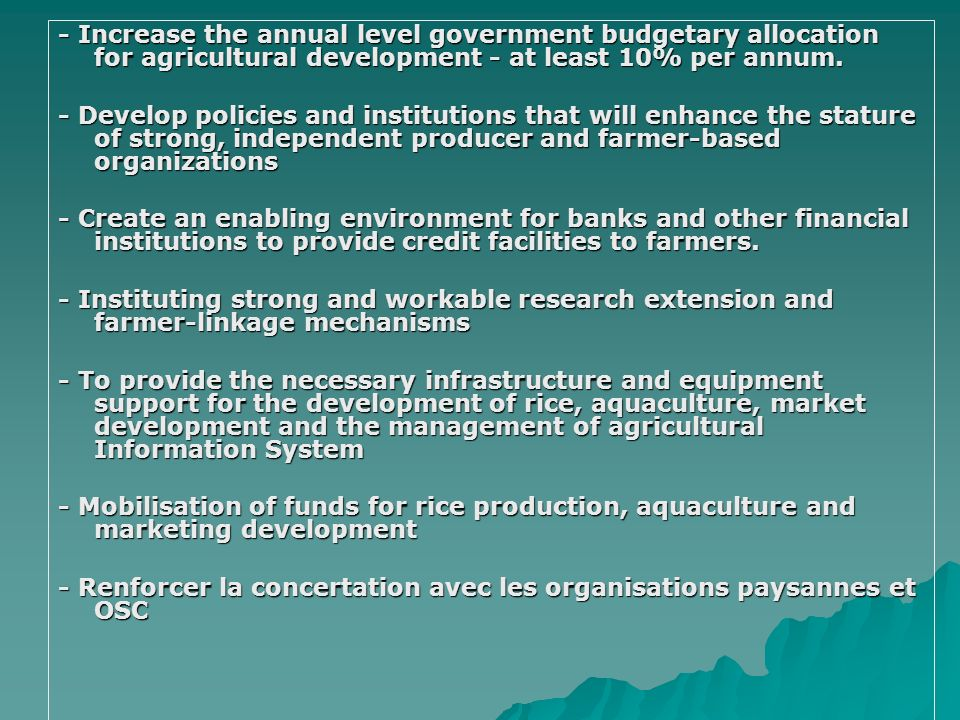 - Increase the annual level government budgetary allocation for agricultural development - at least 10% per annum. - Develop policies and institutions