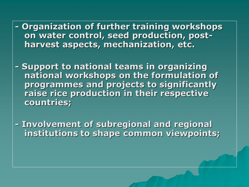- Organization of further training workshops on water control, seed production, post- harvest aspects, mechanization, etc. - Support to national teams