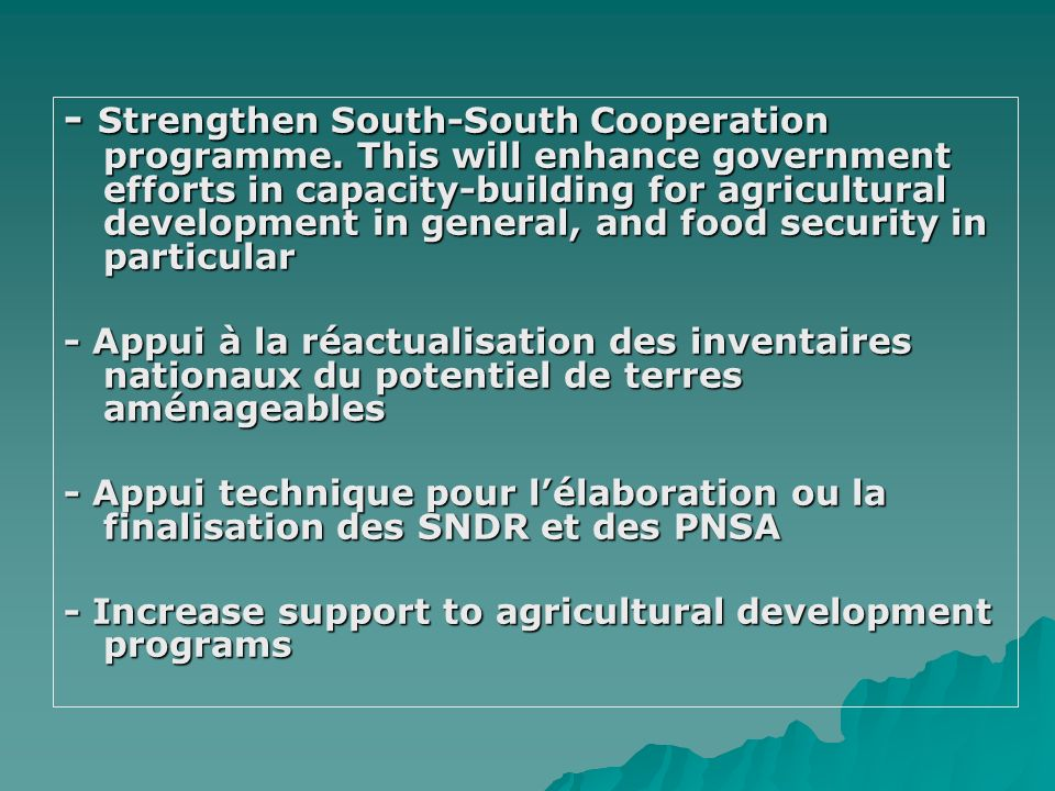 - Strengthen South-South Cooperation programme. This will enhance government efforts in capacity-building for agricultural development in general, and