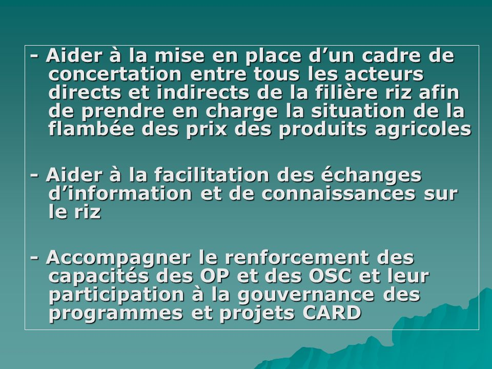 - To invest and fully participate in agricultural rice development programmes - Renforcement de la structuration et lorganisation pour participer à la production et la diffusion dinformation et connaissances, assurer une meilleure commercialisation et participer à la gouvernance des programmes initiatives (CARD) - sensitize farmers in the need to adopt improved technological practices in rice production and water management - Actively participate in the community based seed system dissemination program