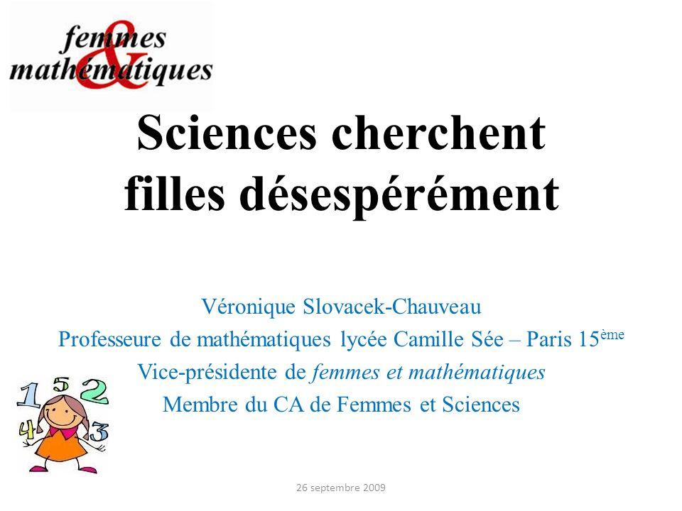Sciences cherchent filles désespérément Véronique Slovacek-Chauveau Professeure de mathématiques lycée Camille Sée – Paris 15 ème Vice-présidente de f