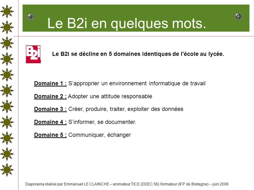 Le B2i en quelques mots. Le B2i se décline en 5 domaines identiques de l'école au lycée. Domaine 1 : Sapproprier un environnement informatique de trav