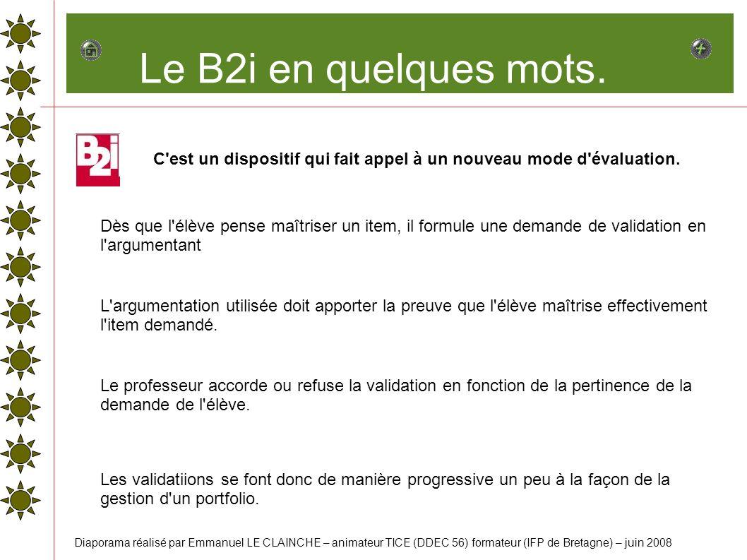 Le B2i en quelques mots. C'est un dispositif qui fait appel à un nouveau mode d'évaluation. Dès que l'élève pense maîtriser un item, il formule une de