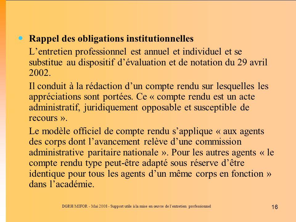 DGRH/MIFOR - Mai 2008 - Support utile à la mise en œuvre de lentretien professionnel 16 Rappel des obligations institutionnelles Lentretien professionnel est annuel et individuel et se substitue au dispositif dévaluation et de notation du 29 avril 2002.