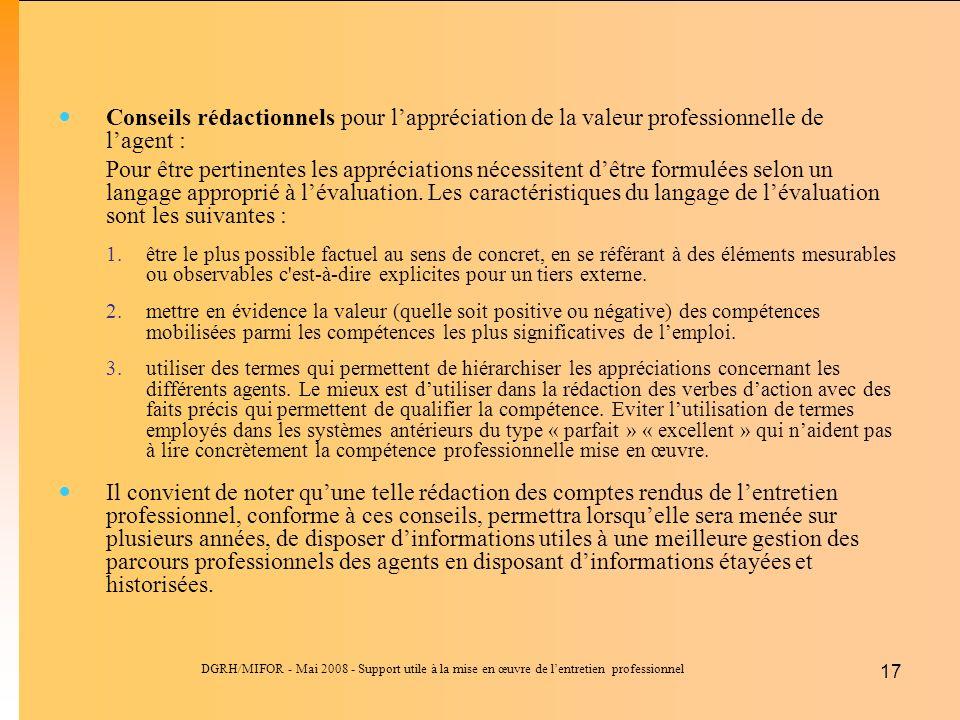 DGRH/MIFOR - Mai 2008 - Support utile à la mise en œuvre de lentretien professionnel 17 Conseils rédactionnels pour lappréciation de la valeur professionnelle de lagent : Pour être pertinentes les appréciations nécessitent dêtre formulées selon un langage approprié à lévaluation.