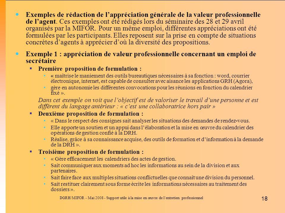 DGRH/MIFOR - Mai 2008 - Support utile à la mise en œuvre de lentretien professionnel 18 Exemples de rédaction de lappréciation générale de la valeur professionnelle de lagent.