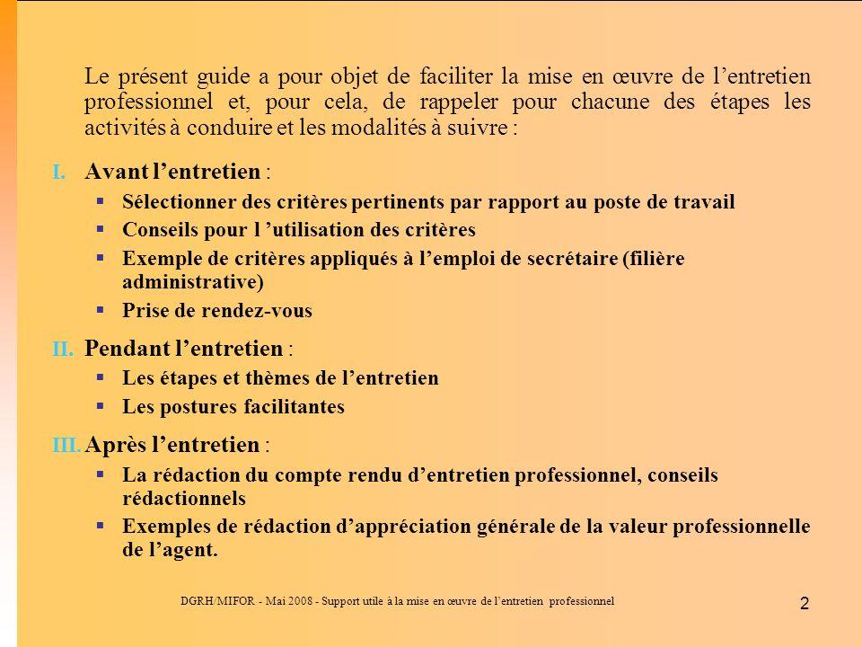 DGRH/MIFOR - Mai 2008 - Support utile à la mise en œuvre de lentretien professionnel 2 Le présent guide a pour objet de faciliter la mise en œuvre de lentretien professionnel et, pour cela, de rappeler pour chacune des étapes les activités à conduire et les modalités à suivre : I.Avant lentretien : Sélectionner des critères pertinents par rapport au poste de travail Conseils pour l utilisation des critères Exemple de critères appliqués à lemploi de secrétaire (filière administrative) Prise de rendez-vous II.Pendant lentretien : Les étapes et thèmes de lentretien Les postures facilitantes III.
