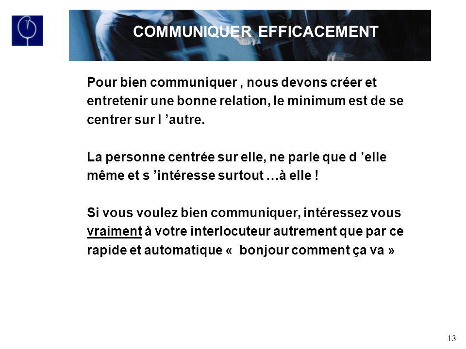 13 Pour bien communiquer, nous devons créer et entretenir une bonne relation, le minimum est de se centrer sur l autre.