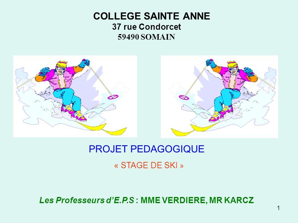 1 COLLEGE SAINTE ANNE 37 rue Condorcet 59490 SOMAIN PROJET PEDAGOGIQUE « STAGE DE SKI » Les Professeurs dE.P.S : MME VERDIERE, MR KARCZ