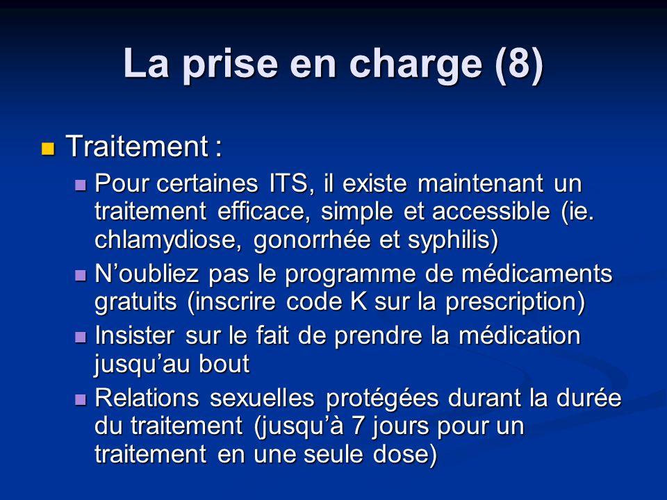 La prise en charge (8) Traitement : Traitement : Pour certaines ITS, il existe maintenant un traitement efficace, simple et accessible (ie. chlamydios