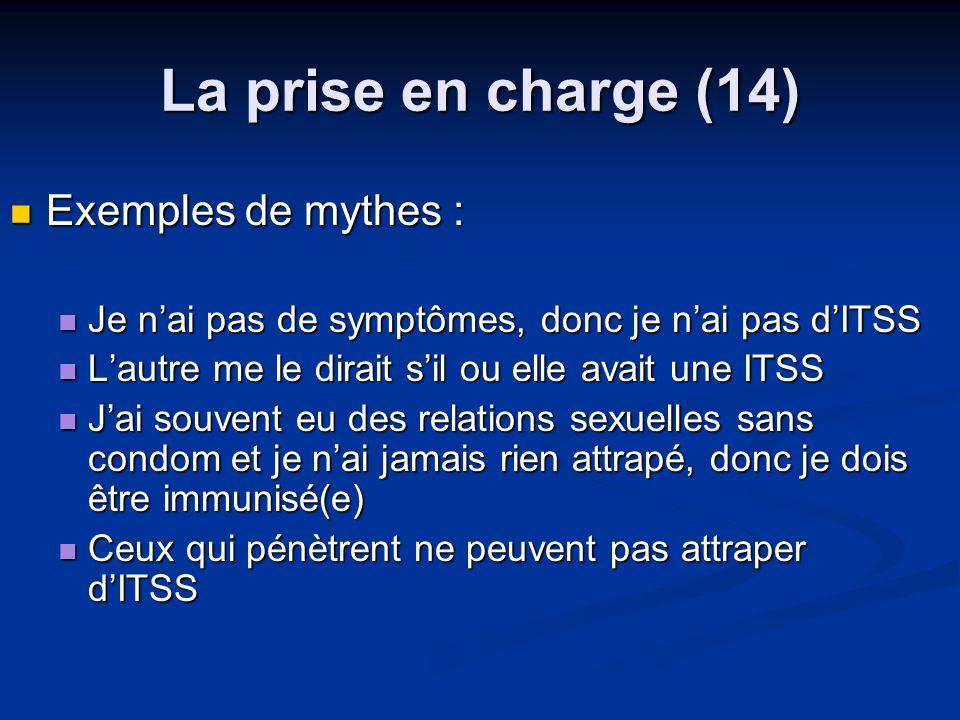 La prise en charge (14) Exemples de mythes : Exemples de mythes : Je nai pas de symptômes, donc je nai pas dITSS Je nai pas de symptômes, donc je nai