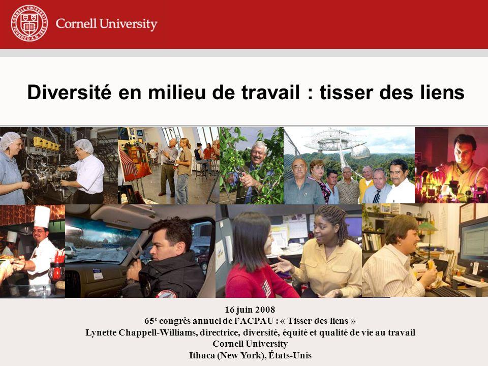 Diversité en milieu de travail : tisser des liens 16 juin 2008 65 e congrès annuel de lACPAU : « Tisser des liens » Lynette Chappell-Williams, directrice, diversité, équité et qualité de vie au travail Cornell University Ithaca (New York), États-Unis