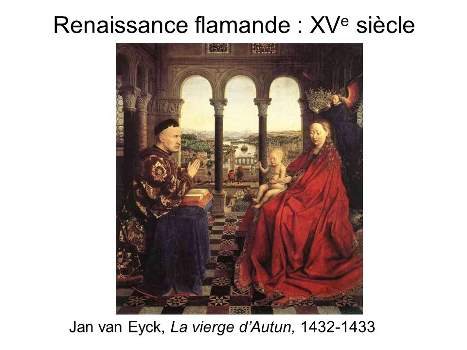 Renaissance flamande : XV e siècle Jan van Eyck, La vierge dAutun, 1432-1433