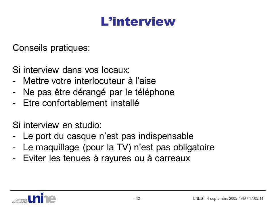 UNES - 4 septembre 2005 / VB / 17.05.14- 12 - Linterview Conseils pratiques: Si interview dans vos locaux: -Mettre votre interlocuteur à laise -Ne pas