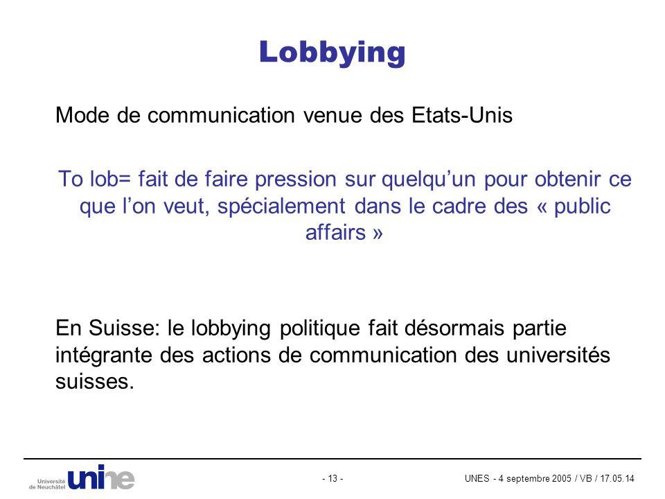 UNES - 4 septembre 2005 / VB / 17.05.14- 13 - Lobbying Mode de communication venue des Etats-Unis To lob= fait de faire pression sur quelquun pour obtenir ce que lon veut, spécialement dans le cadre des « public affairs » En Suisse: le lobbying politique fait désormais partie intégrante des actions de communication des universités suisses.