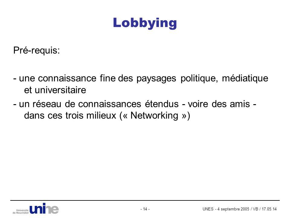 UNES - 4 septembre 2005 / VB / 17.05.14- 14 - Lobbying Pré-requis: - une connaissance fine des paysages politique, médiatique et universitaire - un réseau de connaissances étendus - voire des amis - dans ces trois milieux (« Networking »)