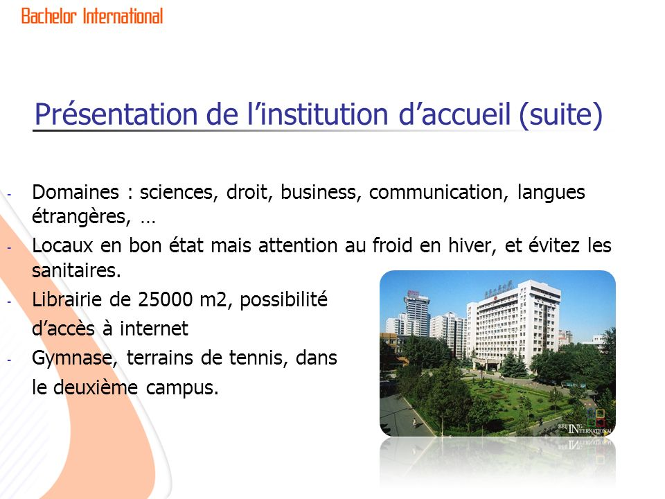 Présentation de linstitution daccueil (suite) - Domaines : sciences, droit, business, communication, langues étrangères, … - Locaux en bon état mais a
