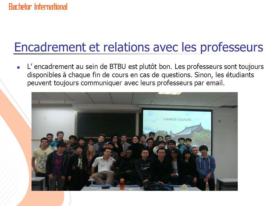 Encadrement et relations avec les professeurs L encadrement au sein de BTBU est plutôt bon. Les professeurs sont toujours disponibles à chaque fin de