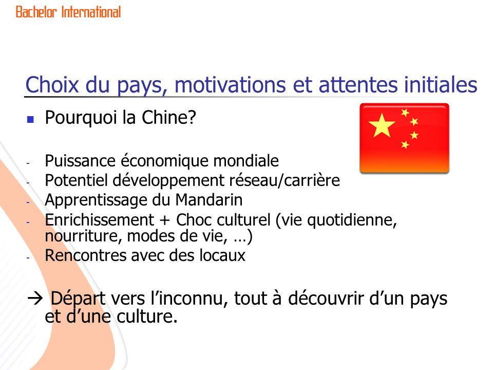 Choix du pays, motivations et attentes initiales Pourquoi la Chine? - Puissance économique mondiale - Potentiel développement réseau/carrière - Appren