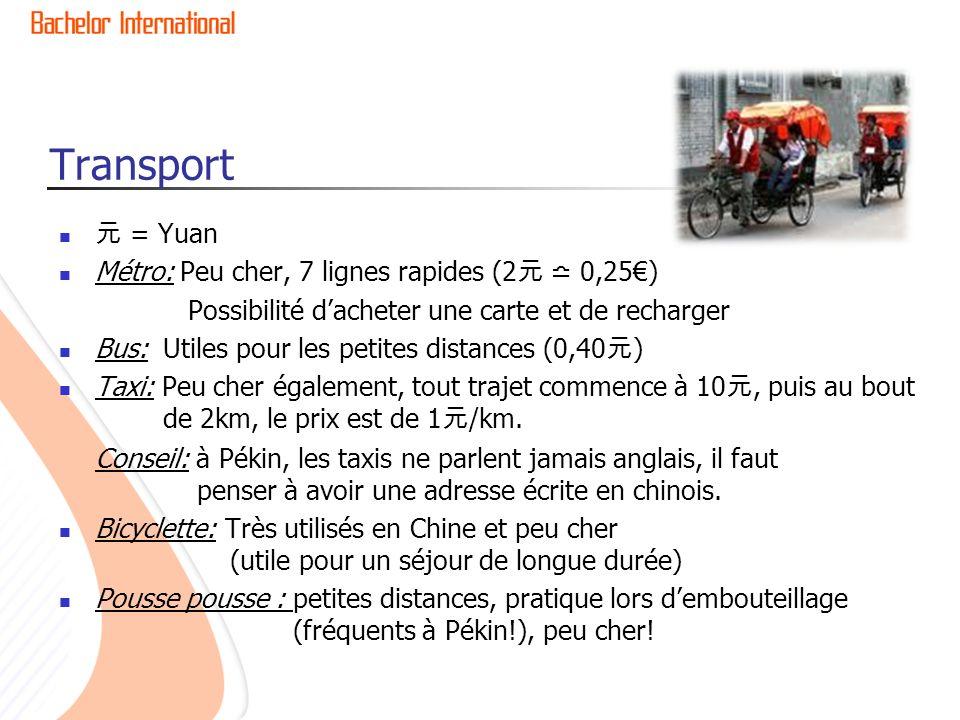 Transport = Yuan Métro: Peu cher, 7 lignes rapides (2 0,25) Possibilité dacheter une carte et de recharger Bus: Utiles pour les petites distances (0,40 ) Taxi: Peu cher également, tout trajet commence à 10, puis au bout de 2km, le prix est de 1 /km.