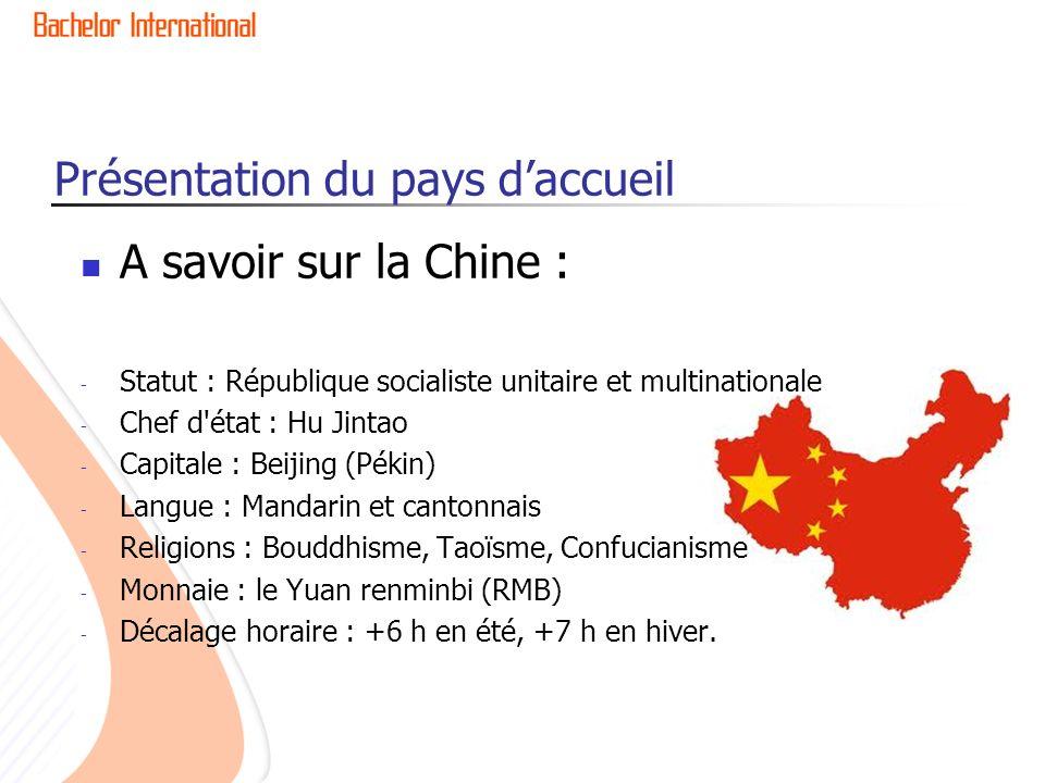 Présentation du pays daccueil A savoir sur la Chine : - Statut : République socialiste unitaire et multinationale - Chef d état : Hu Jintao - Capitale : Beijing (Pékin) - Langue : Mandarin et cantonnais - Religions : Bouddhisme, Taoïsme, Confucianisme - Monnaie : le Yuan renminbi (RMB) - Décalage horaire : +6 h en été, +7 h en hiver.