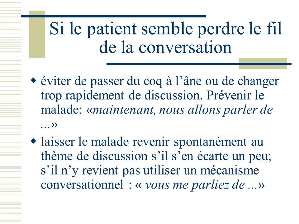 Si le patient semble perdre le fil de la conversation éviter de passer du coq à lâne ou de changer trop rapidement de discussion.