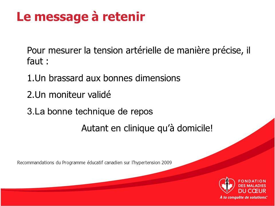 Le message à retenir Pour mesurer la tension artérielle de manière précise, il faut : 1.Un brassard aux bonnes dimensions 2.Un moniteur validé 3.La bo