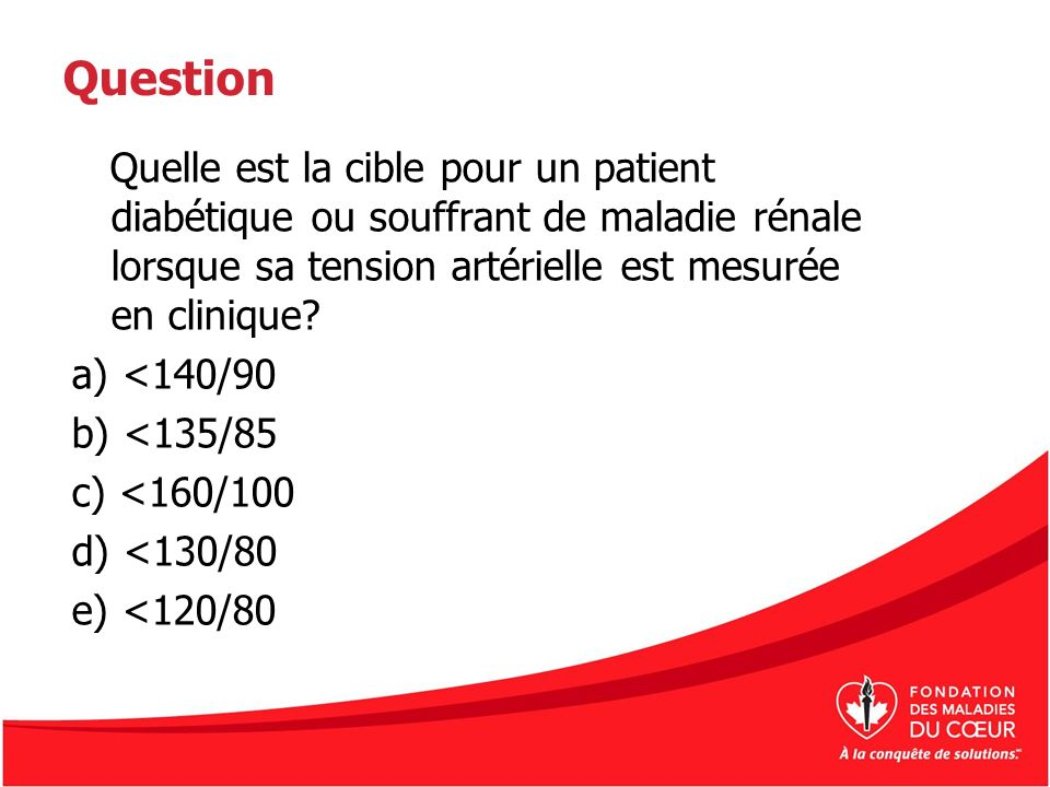 Question Quelle est la cible pour un patient diabétique ou souffrant de maladie rénale lorsque sa tension artérielle est mesurée en clinique? a) <140/