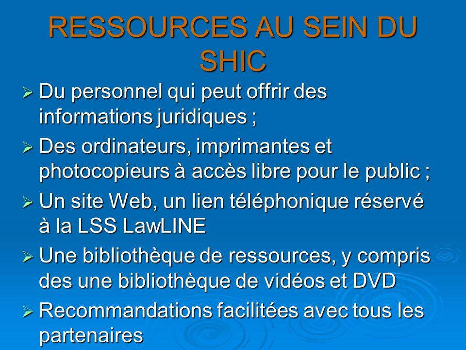 RESSOURCES AU SEIN DU SHIC Du personnel qui peut offrir des informations juridiques ; Du personnel qui peut offrir des informations juridiques ; Des ordinateurs, imprimantes et photocopieurs à accès libre pour le public ; Des ordinateurs, imprimantes et photocopieurs à accès libre pour le public ; Un site Web, un lien téléphonique réservé à la LSS LawLINE Un site Web, un lien téléphonique réservé à la LSS LawLINE Une bibliothèque de ressources, y compris des une bibliothèque de vidéos et DVD Une bibliothèque de ressources, y compris des une bibliothèque de vidéos et DVD Recommandations facilitées avec tous les partenaires Recommandations facilitées avec tous les partenaires