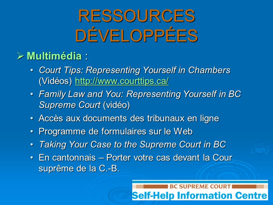 RESSOURCES DÉVELOPPÉES Multimédia : Multimédia : Court Tips: Representing Yourself in Chambers (Vidéos) http://www.courttips.ca/Court Tips: Representing Yourself in Chambers (Vidéos) http://www.courttips.ca/http://www.courttips.ca/ Family Law and You: Representing Yourself in BC Supreme Court (vidéo)Family Law and You: Representing Yourself in BC Supreme Court (vidéo) Accès aux documents des tribunaux en ligneAccès aux documents des tribunaux en ligne Programme de formulaires sur le WebProgramme de formulaires sur le Web Taking Your Case to the Supreme Court in BCTaking Your Case to the Supreme Court in BC En cantonnais – Porter votre cas devant la Cour suprême de la C.-B.En cantonnais – Porter votre cas devant la Cour suprême de la C.-B.