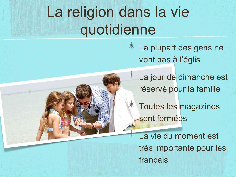 La religion dans la vie quotidienne La plupart des gens ne vont pas à léglis La jour de dimanche est réservé pour la famille Toutes les magazines sont