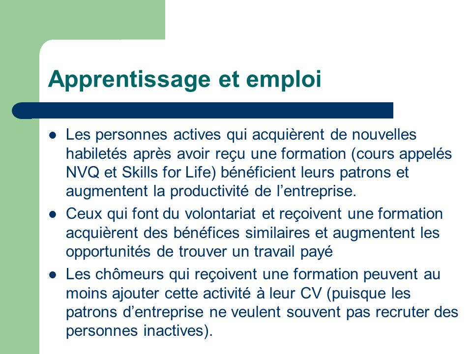 Apprentissage et emploi Les personnes actives qui acquièrent de nouvelles habiletés après avoir reçu une formation (cours appelés NVQ et Skills for Life) bénéficient leurs patrons et augmentent la productivité de lentreprise.