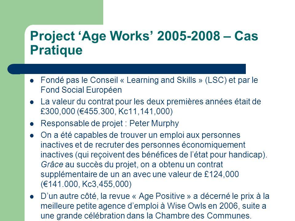 Project Age Works 2005-2008 – Cas Pratique Fondé pas le Conseil « Learning and Skills » (LSC) et par le Fond Social Européen La valeur du contrat pour les deux premières années était de £300,000 (455.300, Kc11,141,000) Responsable de projet : Peter Murphy On a été capables de trouver un emploi aux personnes inactives et de recruter des personnes économiquement inactives (qui reçoivent des bénéfices de létat pour handicap).