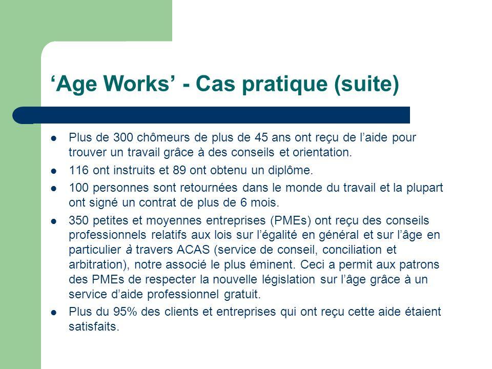 Age Works - Cas pratique (suite) Plus de 300 chômeurs de plus de 45 ans ont reçu de laide pour trouver un travail grâce à des conseils et orientation.