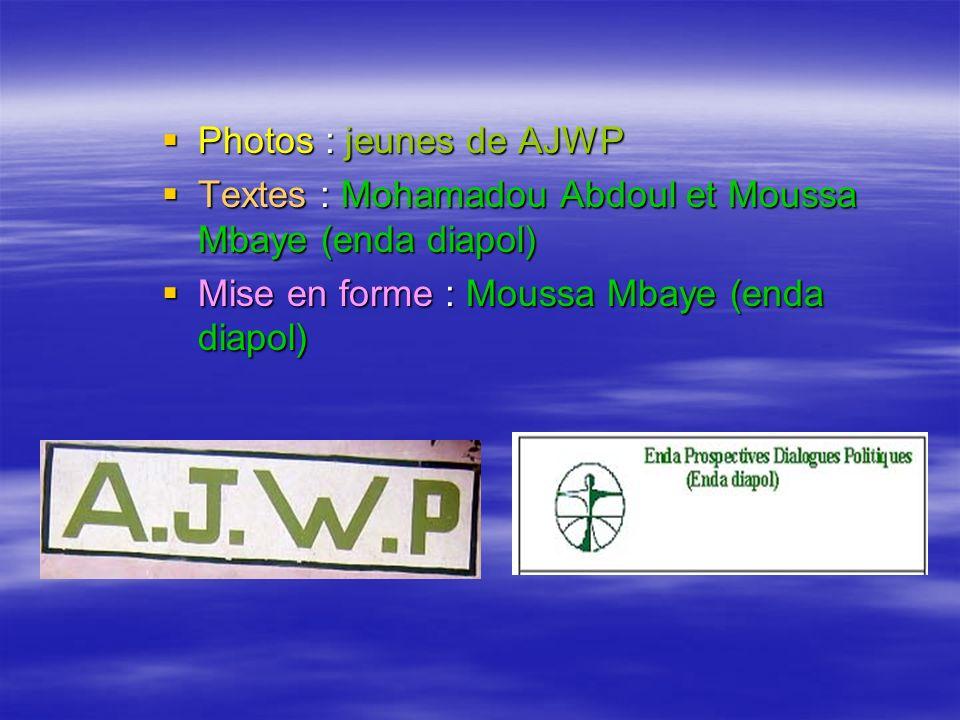 Photos : jeunes de AJWP Photos : jeunes de AJWP Textes : Mohamadou Abdoul et Moussa Mbaye (enda diapol) Textes : Mohamadou Abdoul et Moussa Mbaye (enda diapol) Mise en forme : Moussa Mbaye (enda diapol) Mise en forme : Moussa Mbaye (enda diapol)