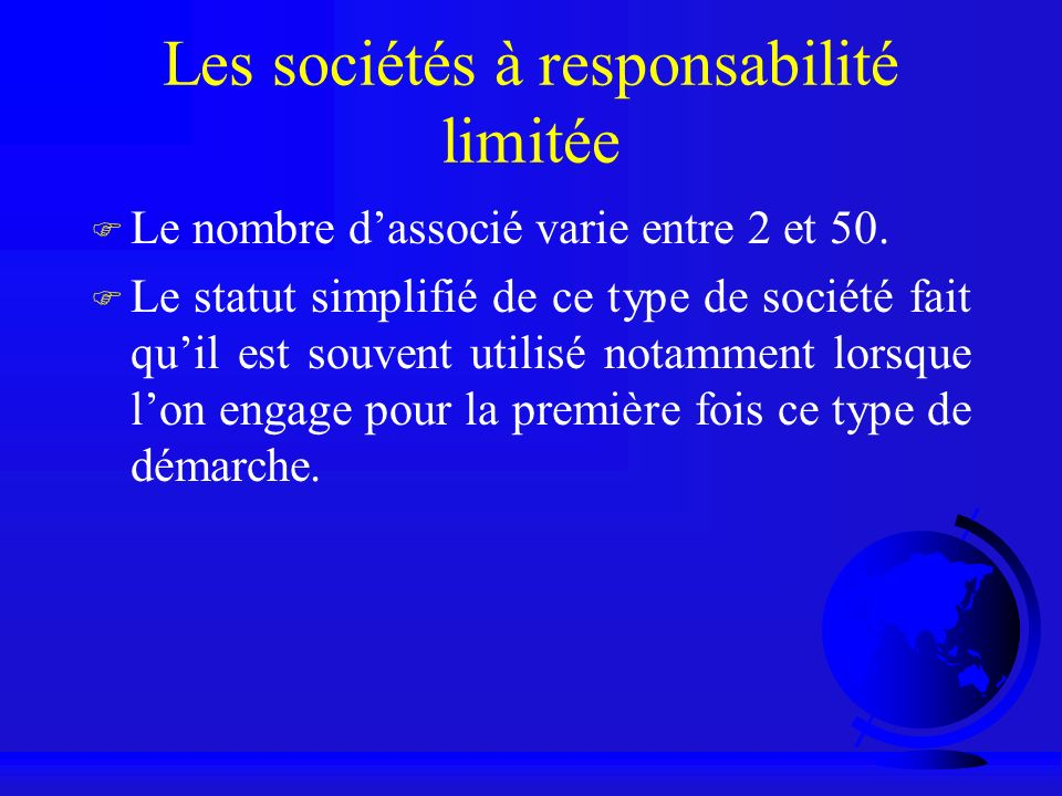 Les sociétés à responsabilité limitée F Le nombre dassocié varie entre 2 et 50. F Le statut simplifié de ce type de société fait quil est souvent util