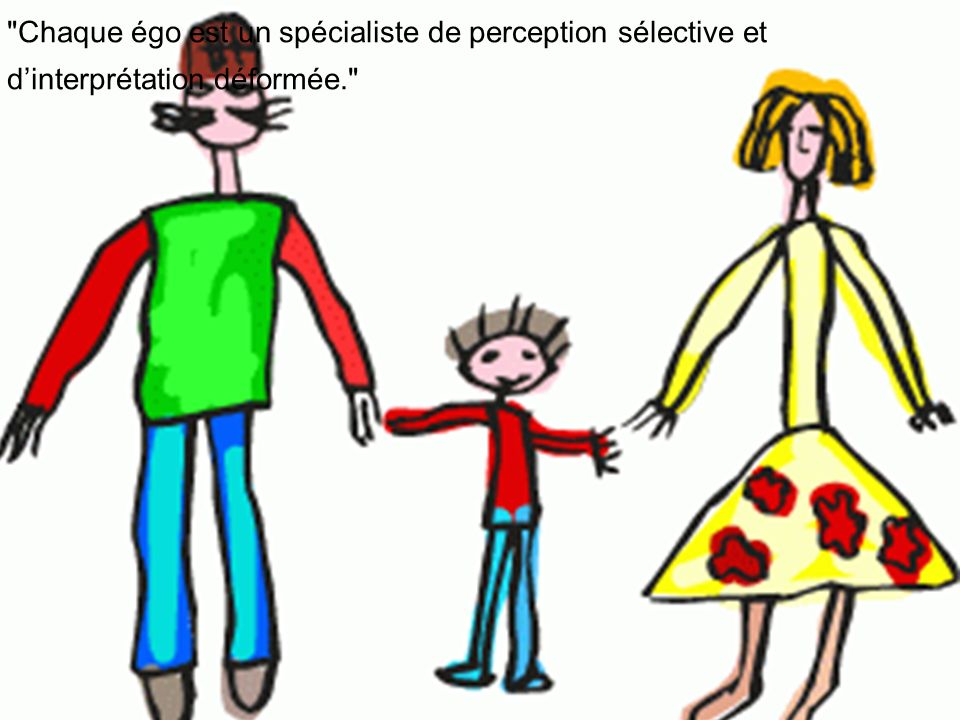 Chaque égo est un spécialiste de perception sélective et dinterprétation déformée.
