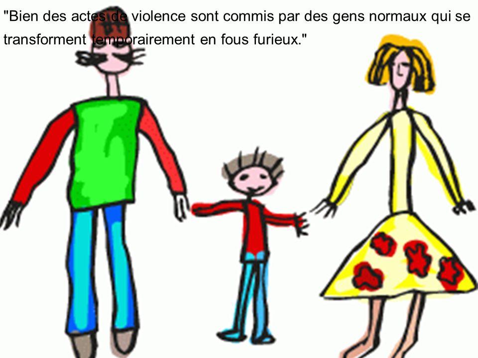 Bien des actes de violence sont commis par des gens normaux qui se transforment temporairement en fous furieux.