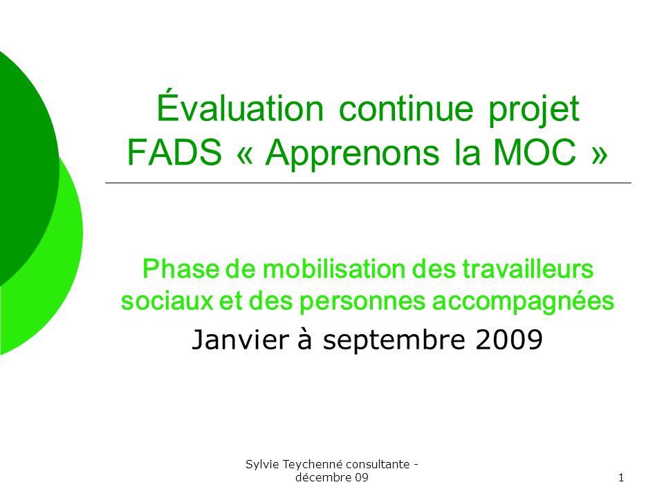 Sylvie Teychenné consultante - décembre 091 Évaluation continue projet FADS « Apprenons la MOC » Phase de mobilisation des travailleurs sociaux et des personnes accompagnées Janvier à septembre 2009