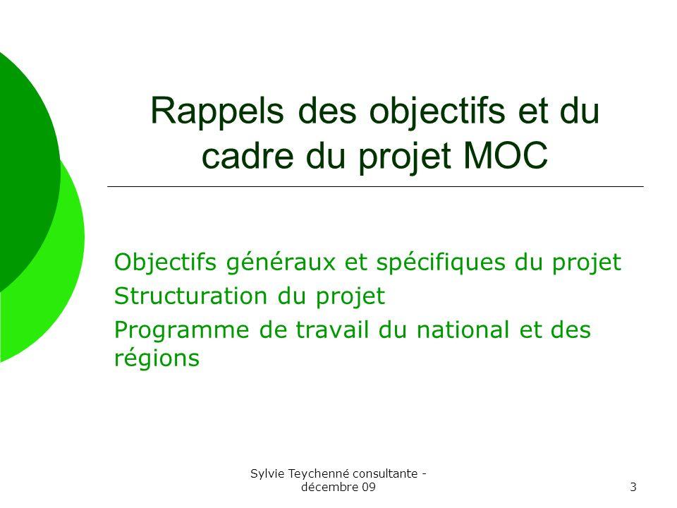 Sylvie Teychenné consultante - décembre 093 Rappels des objectifs et du cadre du projet MOC Objectifs généraux et spécifiques du projet Structuration du projet Programme de travail du national et des régions