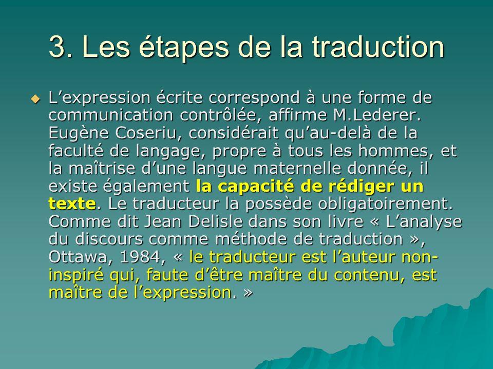 3. Les étapes de la traduction Lexpression écrite correspond à une forme de communication contrôlée, affirme M.Lederer. Eugène Coseriu, considérait qu